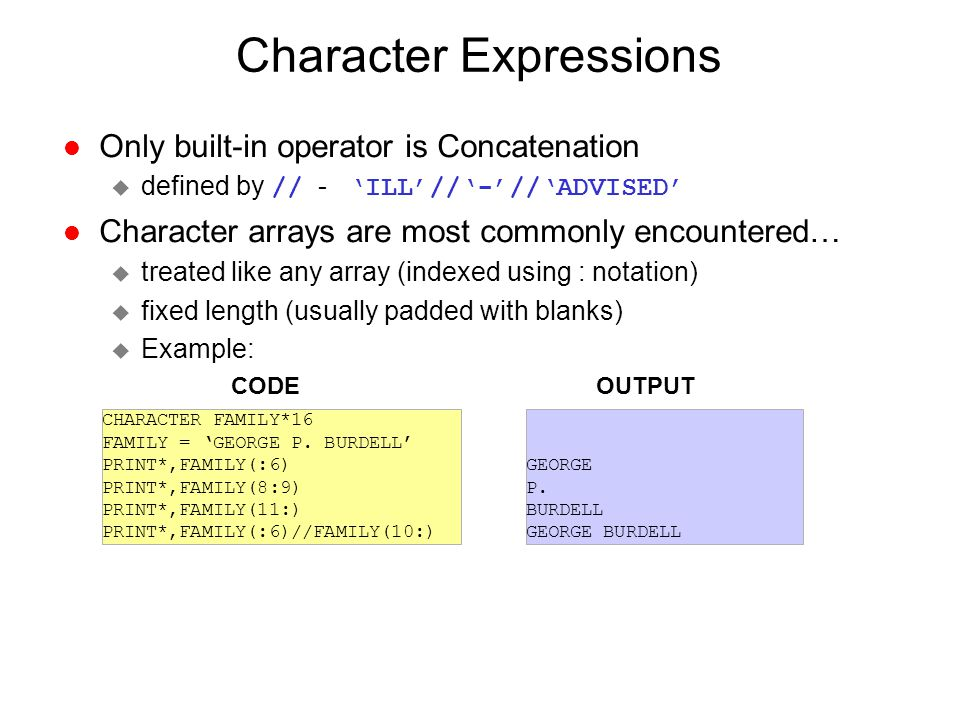 Character Expressions l Only built-in operator is Concatenation  defined by // - 'ILL'//'-'//'ADVISED' l Character arrays are most commonly encounter