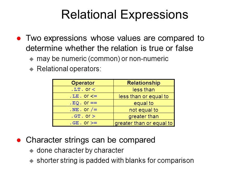 Relational Expressions l Two expressions whose values are compared to determine whether the relation is true or false u may be numeric (common) or non