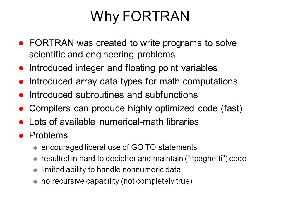 Why FORTRAN l FORTRAN was created to write programs to solve scientific and engineering problems l Introduced integer and floating point variables l I