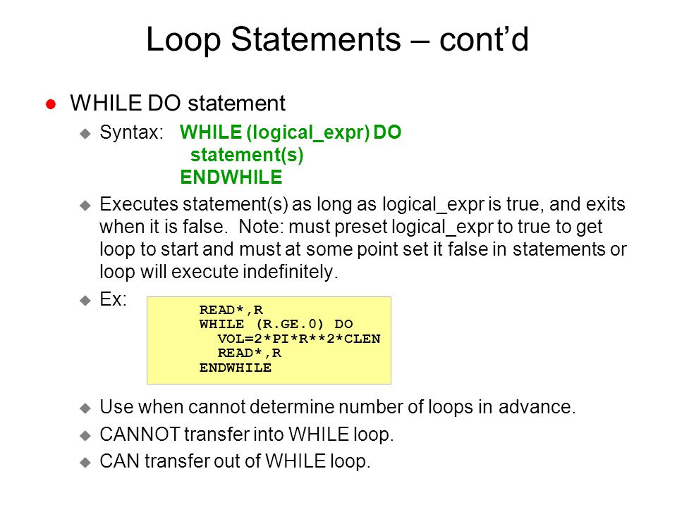 Loop Statements – cont'd l WHILE DO statement u Syntax: WHILE (logical_expr) DO statement(s) ENDWHILE u Executes statement(s) as long as logical_expr