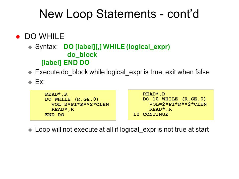 New Loop Statements - cont'd l DO WHILE u Syntax: DO [label][,] WHILE (logical_expr) do_block [label] END DO u Execute do_block while logical_expr is