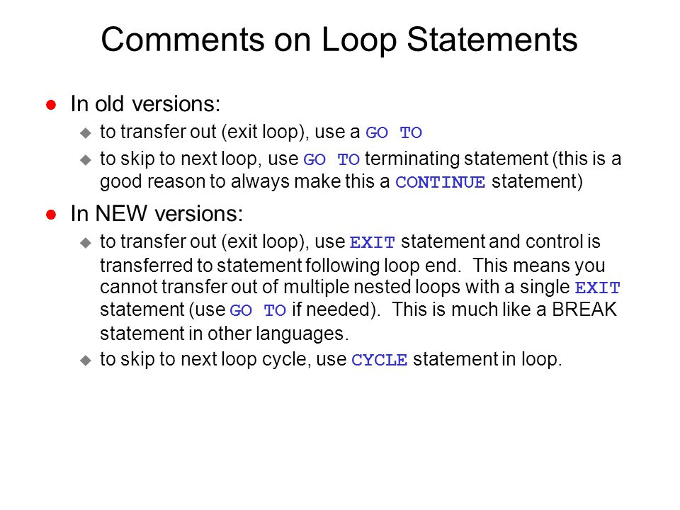 Comments on Loop Statements l In old versions:  to transfer out (exit loop), use a GO TO  to skip to next loop, use GO TO terminating statement (thi