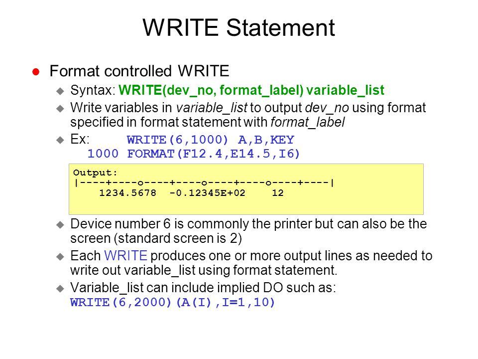 WRITE Statement l Format controlled WRITE u Syntax: WRITE(dev_no, format_label) variable_list u Write variables in variable_list to output dev_no usin