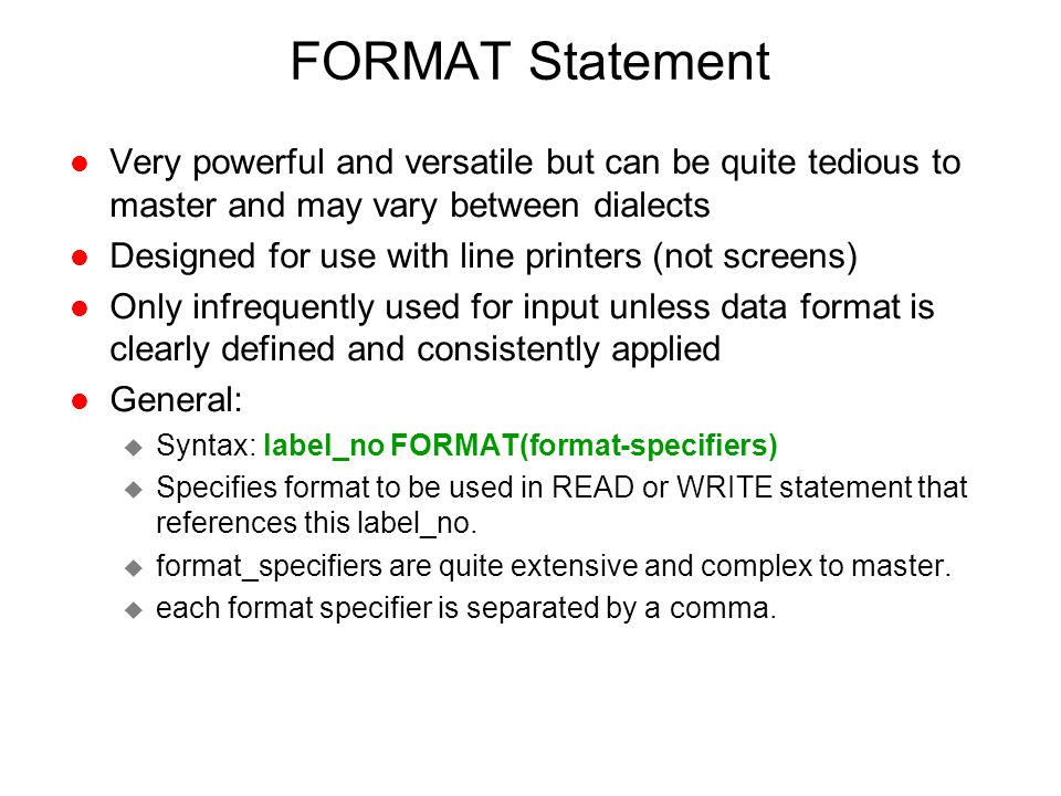 FORMAT Statement l Very powerful and versatile but can be quite tedious to master and may vary between dialects l Designed for use with line printers