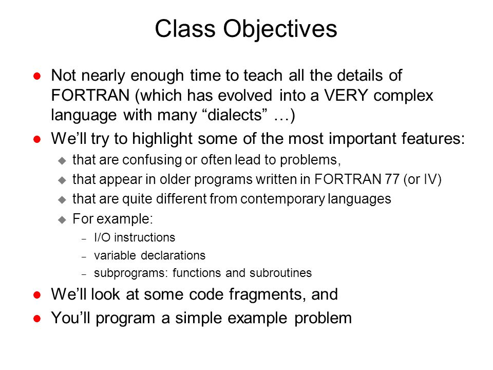 """Class Objectives l Not nearly enough time to teach all the details of FORTRAN (which has evolved into a VERY complex language with many """"dialects"""" …)"""