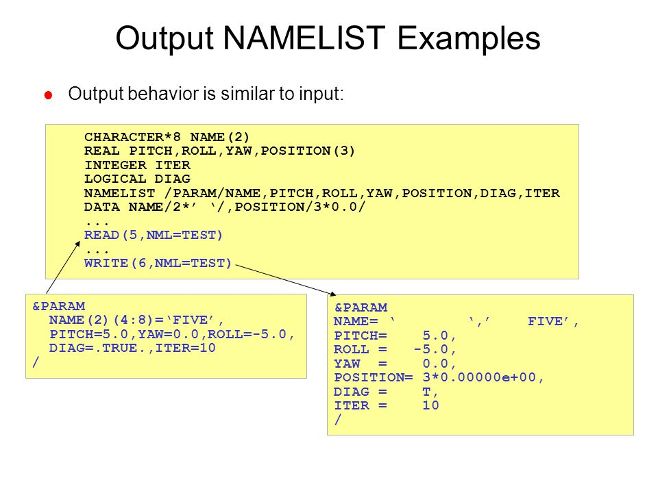 Output NAMELIST Examples l Output behavior is similar to input: CHARACTER*8 NAME(2) REAL PITCH,ROLL,YAW,POSITION(3) INTEGER ITER LOGICAL DIAG NAMELIST