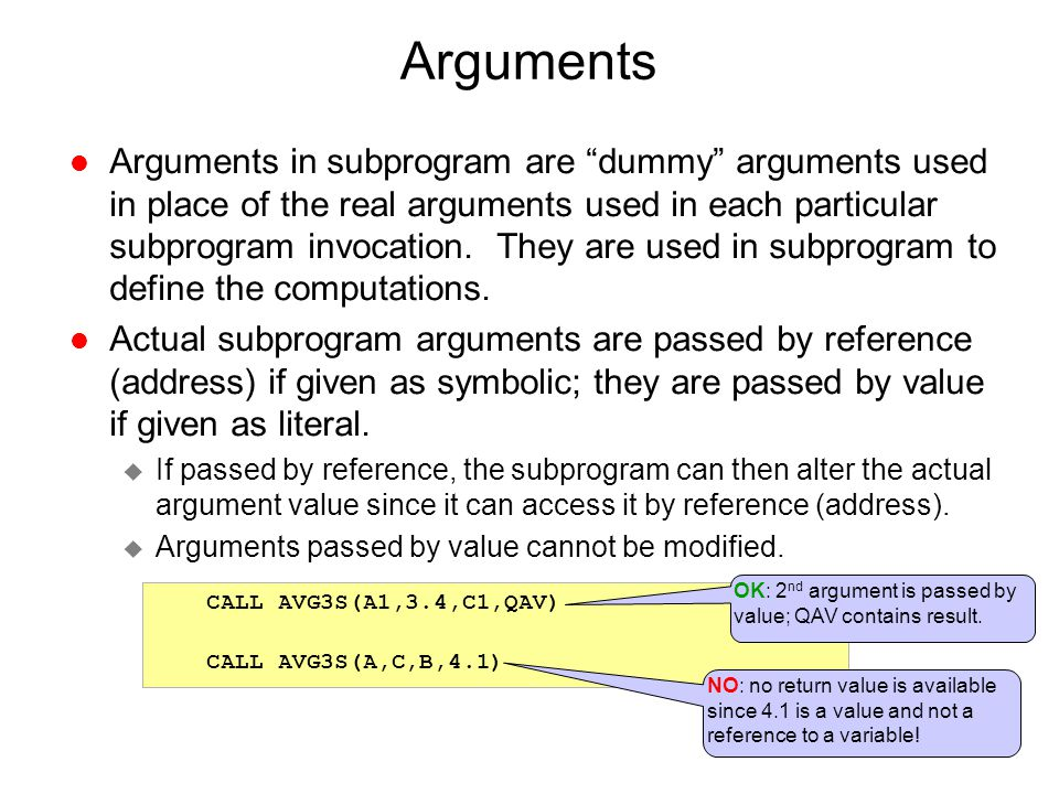 """Arguments l Arguments in subprogram are """"dummy"""" arguments used in place of the real arguments used in each particular subprogram invocation. They are"""