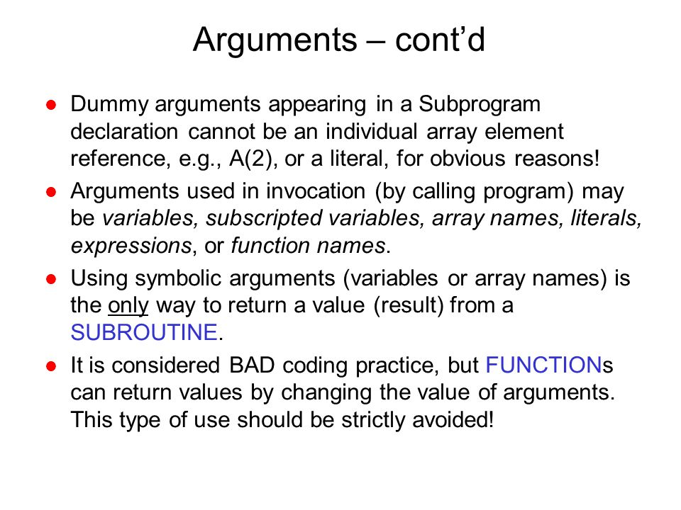 Arguments – cont'd l Dummy arguments appearing in a Subprogram declaration cannot be an individual array element reference, e.g., A(2), or a literal,