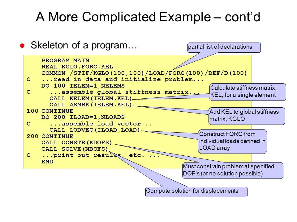 A More Complicated Example – cont'd l Skeleton of a program… PROGRAM MAIN REAL KGLO,FORC,KEL COMMON /STIF/KGLO(100,100)/LOAD/FORC(100)/DEF/D(100) C...