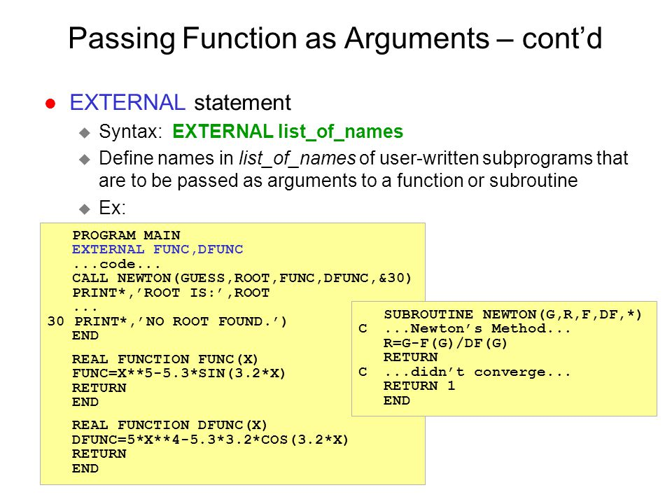 Passing Function as Arguments – cont'd l EXTERNAL statement u Syntax: EXTERNAL list_of_names u Define names in list_of_names of user-written subprogra
