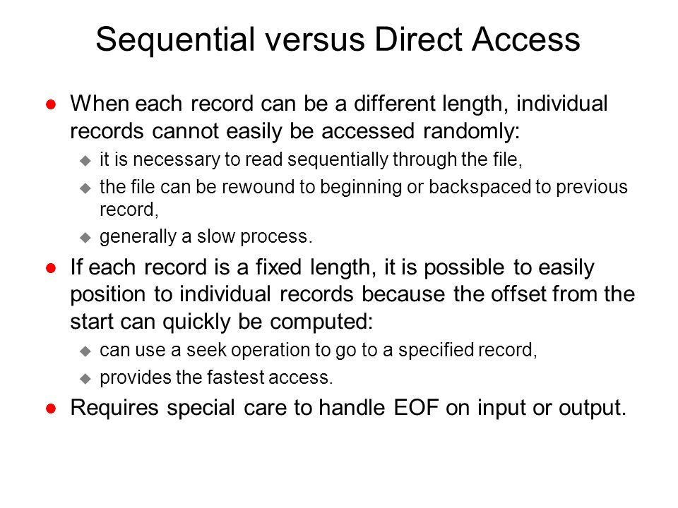 Sequential versus Direct Access l When each record can be a different length, individual records cannot easily be accessed randomly: u it is necessary
