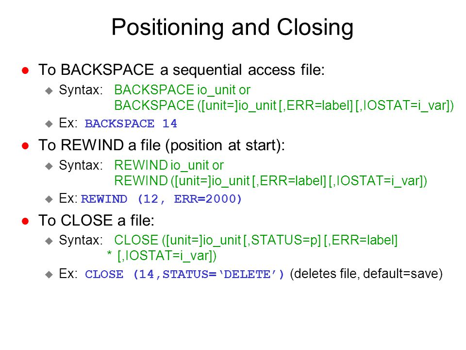 Positioning and Closing l To BACKSPACE a sequential access file: u Syntax: BACKSPACE io_unit or BACKSPACE ([unit=]io_unit [,ERR=label] [,IOSTAT=i_var]