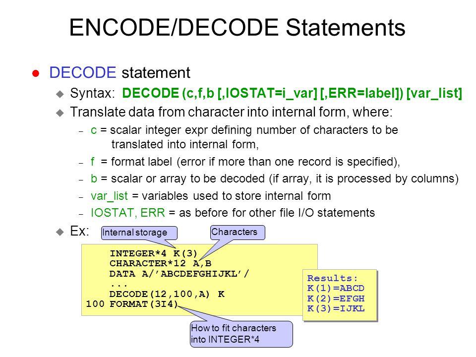 ENCODE/DECODE Statements l DECODE statement u Syntax: DECODE (c,f,b [,IOSTAT=i_var] [,ERR=label]) [var_list] u Translate data from character into inte