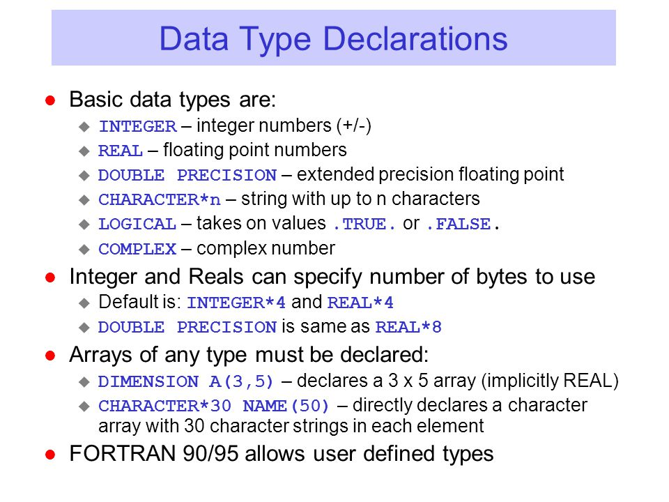 Arrays in FORTRAN l Arrays can be multi-dimensional (up to 7) and are indexed using ( ): u TEST(3) u FORCE(4,2) l Indices are normally defined as 1…N l Can specify index range in declaration  REAL L(2:11,5) – L is dimensioned with rows numbered 2-11 and columns numbered 1-5  INTEGER K(0:11) – K is dimensioned from 0-11 (12 elements) l Arrays are stored in column order (1 st column, 2 nd column, etc) so accessing by incrementing row index first usually is fastest.