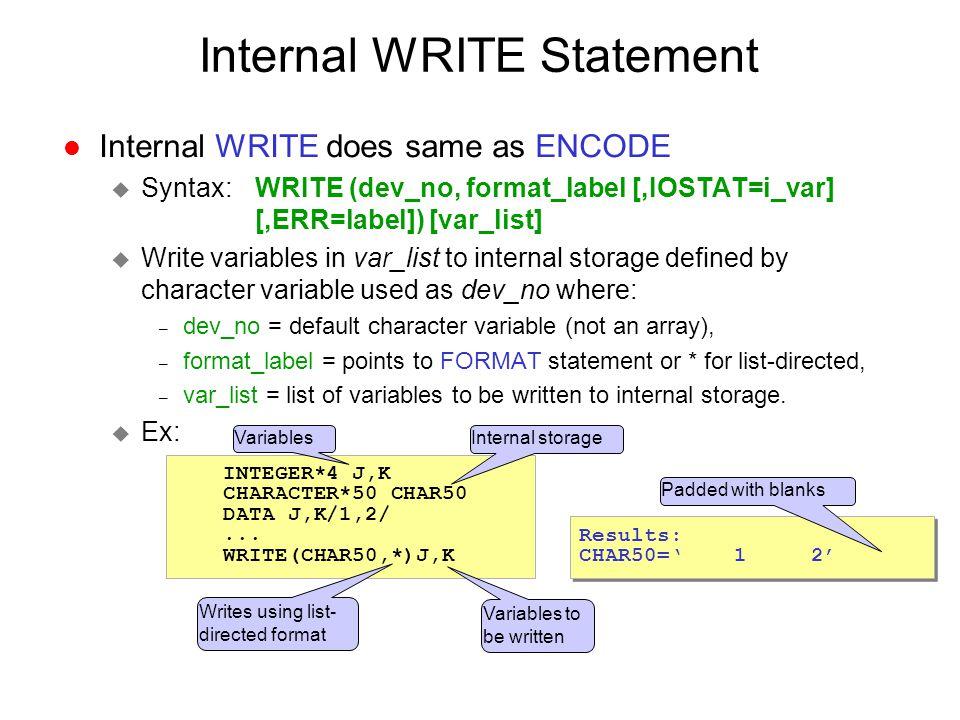 Internal WRITE Statement l Internal WRITE does same as ENCODE u Syntax: WRITE (dev_no, format_label [,IOSTAT=i_var] [,ERR=label]) [var_list] u Write v
