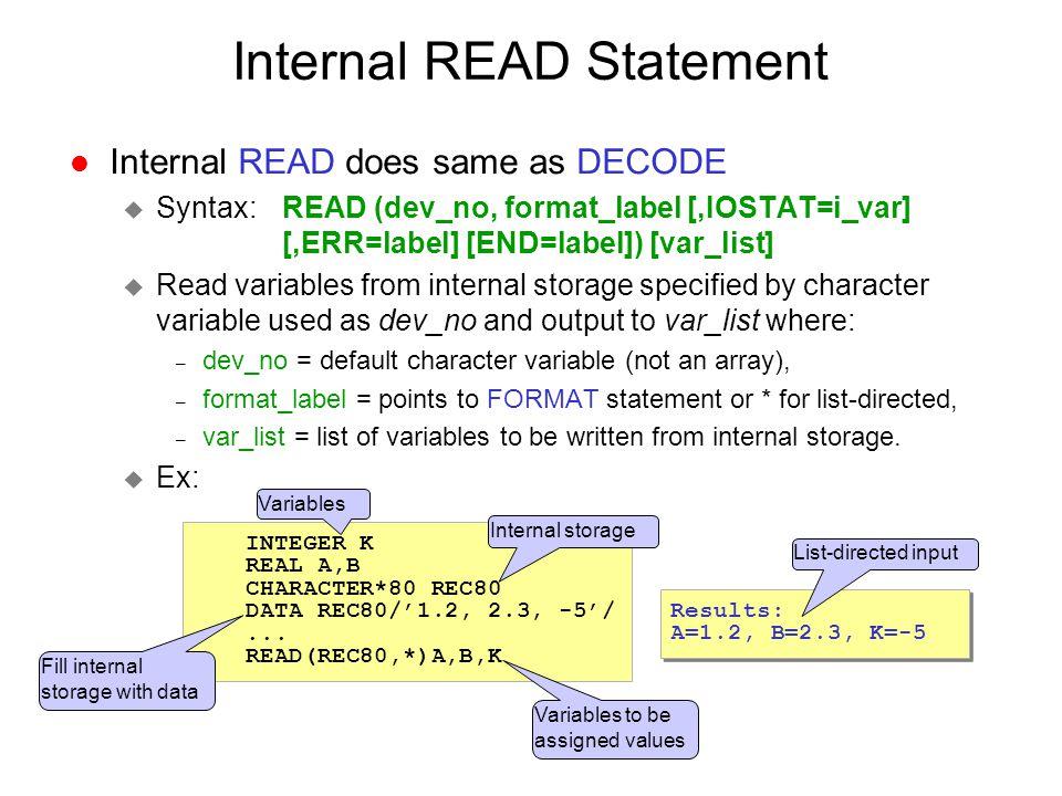 Internal READ Statement l Internal READ does same as DECODE u Syntax: READ (dev_no, format_label [,IOSTAT=i_var] [,ERR=label] [END=label]) [var_list]