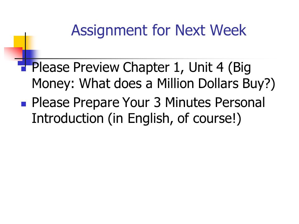 Assignment for Next Week Please Preview Chapter 1, Unit 4 (Big Money: What does a Million Dollars Buy ) Please Prepare Your 3 Minutes Personal Introduction (in English, of course!)