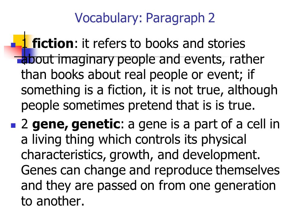 Vocabulary: Paragraph 2 1 fiction: it refers to books and stories about imaginary people and events, rather than books about real people or event; if something is a fiction, it is not true, although people sometimes pretend that is is true.
