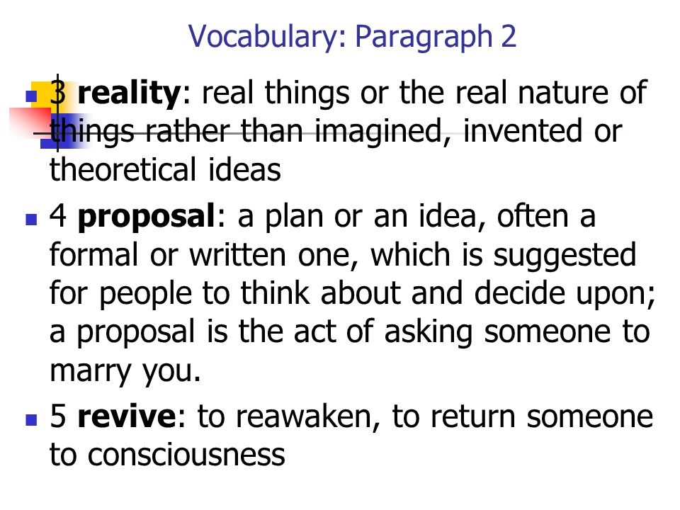 Vocabulary: Paragraph 2 3 reality: real things or the real nature of things rather than imagined, invented or theoretical ideas 4 proposal: a plan or an idea, often a formal or written one, which is suggested for people to think about and decide upon; a proposal is the act of asking someone to marry you.