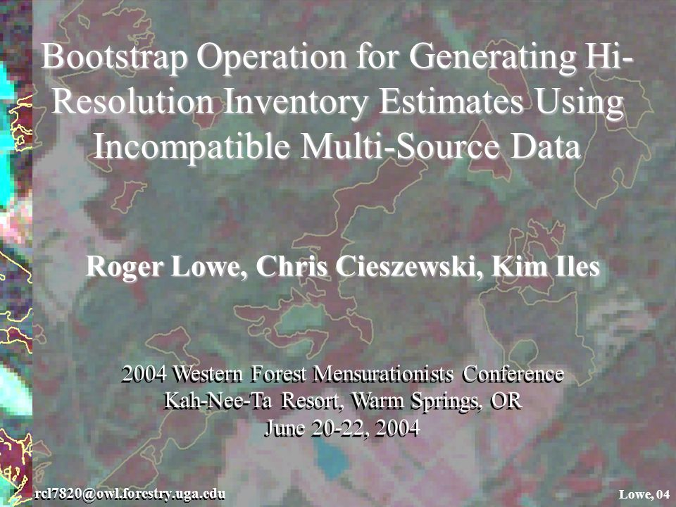 Bootstrap Operation for Generating Hi- Resolution Inventory Estimates Using Incompatible Multi-Source Data rcl7820@owl.forestry.uga.edu Lowe, 04 Roger Lowe, Chris Cieszewski, Kim Iles 2004 Western Forest Mensurationists Conference Kah-Nee-Ta Resort, Warm Springs, OR June 20-22, 2004 2004 Western Forest Mensurationists Conference Kah-Nee-Ta Resort, Warm Springs, OR June 20-22, 2004