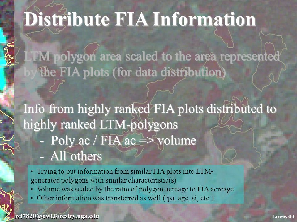 rcl7820@owl.forestry.uga.edu Lowe, 04 Distribute FIA Information LTM polygon area scaled to the area represented by the FIA plots (for data distribution) Info from highly ranked FIA plots distributed to highly ranked LTM-polygons - Poly ac / FIA ac => volume - Poly ac / FIA ac => volume - All others - All others Trying to put information from similar FIA plots into LTM- generated polygons with similar characteristic(s) Volume was scaled by the ratio of polygon acreage to FIA acreage Other information was transferred as well (tpa, age, si, etc.)