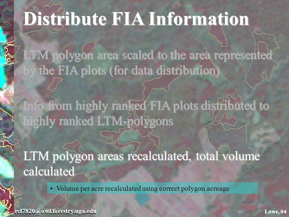 rcl7820@owl.forestry.uga.edu Lowe, 04 Distribute FIA Information LTM polygon area scaled to the area represented by the FIA plots (for data distribution) Info from highly ranked FIA plots distributed to highly ranked LTM-polygons LTM polygon areas recalculated, total volume calculated Volume per acre recalculated using correct polygon acreage