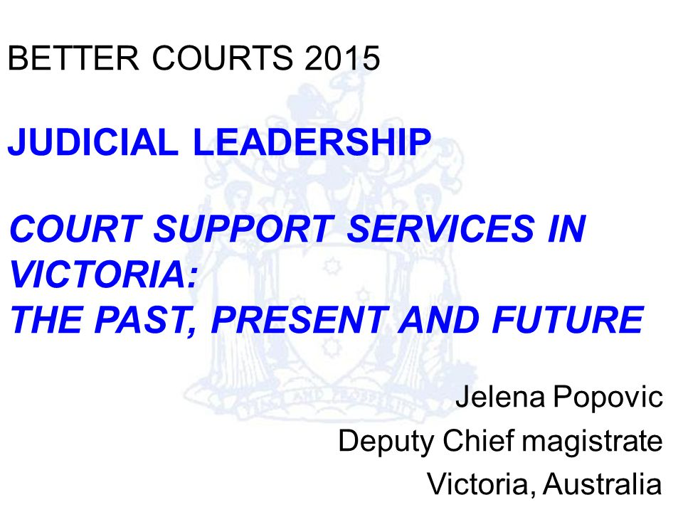 BETTER COURTS 2015 JUDICIAL LEADERSHIP COURT SUPPORT SERVICES IN VICTORIA: THE PAST, PRESENT AND FUTURE Jelena Popovic Deputy Chief magistrate Victoria, Australia