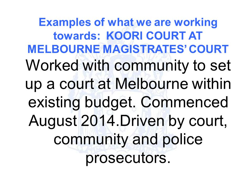 Examples of what we are working towards: KOORI COURT AT MELBOURNE MAGISTRATES' COURT Worked with community to set up a court at Melbourne within existing budget.