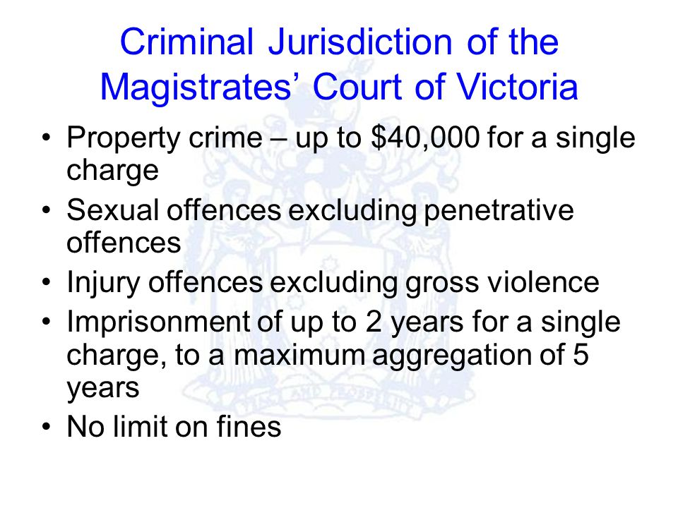 Criminal Jurisdiction of the Magistrates' Court of Victoria Property crime – up to $40,000 for a single charge Sexual offences excluding penetrative offences Injury offences excluding gross violence Imprisonment of up to 2 years for a single charge, to a maximum aggregation of 5 years No limit on fines