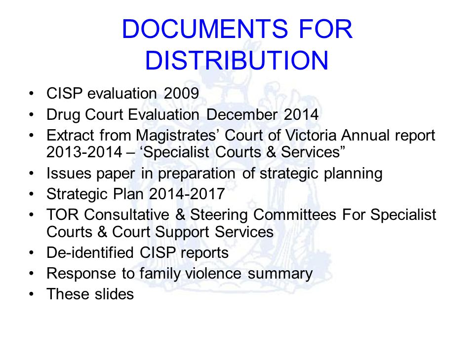 DOCUMENTS FOR DISTRIBUTION CISP evaluation 2009 Drug Court Evaluation December 2014 Extract from Magistrates' Court of Victoria Annual report 2013-2014 – 'Specialist Courts & Services Issues paper in preparation of strategic planning Strategic Plan 2014-2017 TOR Consultative & Steering Committees For Specialist Courts & Court Support Services De-identified CISP reports Response to family violence summary These slides