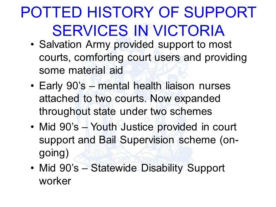 POTTED HISTORY OF SUPPORT SERVICES IN VICTORIA Salvation Army provided support to most courts, comforting court users and providing some material aid Early 90's – mental health liaison nurses attached to two courts.
