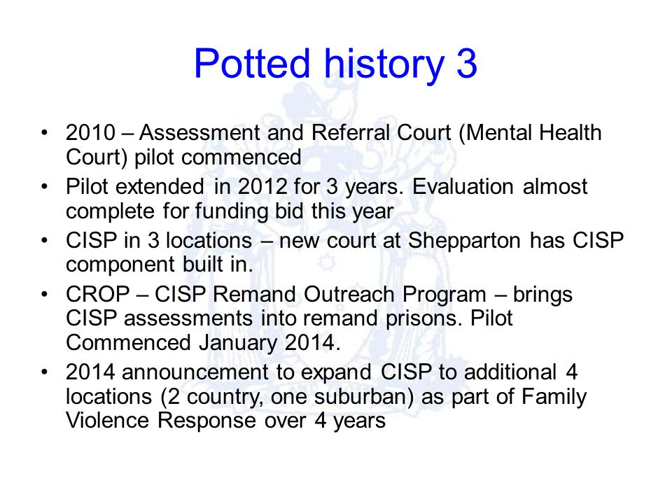 Potted history 3 2010 – Assessment and Referral Court (Mental Health Court) pilot commenced Pilot extended in 2012 for 3 years.