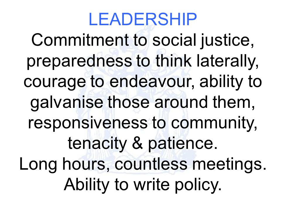 LEADERSHIP Commitment to social justice, preparedness to think laterally, courage to endeavour, ability to galvanise those around them, responsiveness to community, tenacity & patience.