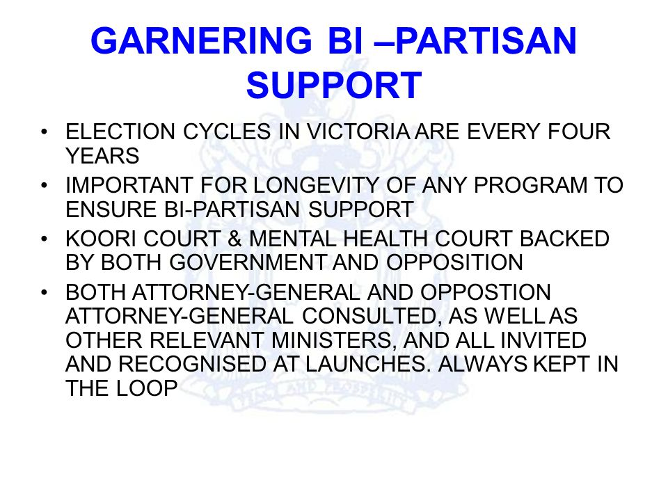GARNERING BI –PARTISAN SUPPORT ELECTION CYCLES IN VICTORIA ARE EVERY FOUR YEARS IMPORTANT FOR LONGEVITY OF ANY PROGRAM TO ENSURE BI-PARTISAN SUPPORT KOORI COURT & MENTAL HEALTH COURT BACKED BY BOTH GOVERNMENT AND OPPOSITION BOTH ATTORNEY-GENERAL AND OPPOSTION ATTORNEY-GENERAL CONSULTED, AS WELL AS OTHER RELEVANT MINISTERS, AND ALL INVITED AND RECOGNISED AT LAUNCHES.
