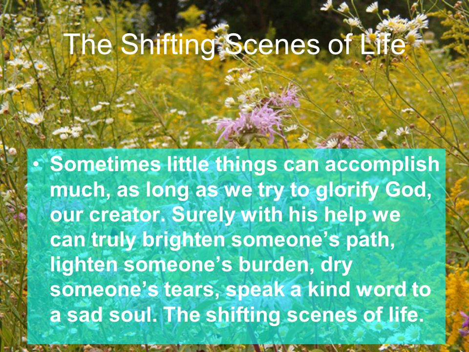 Sometimes little things can accomplish much, as long as we try to glorify God, our creator. Surely with his help we can truly brighten someone's path,