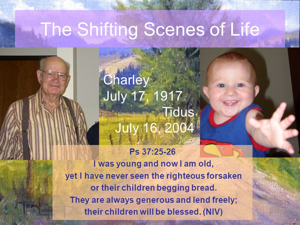 The Shifting Scenes of Life Charley July 17, 1917 Tidus July 16, 2004 Ps 37:25-26 I was young and now I am old, yet I have never seen the righteous fo