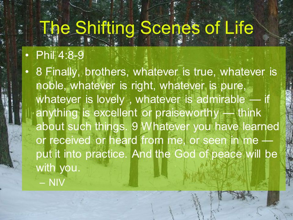 Phil 4:8-9 8 Finally, brothers, whatever is true, whatever is noble, whatever is right, whatever is pure, whatever is lovely, whatever is admirable —