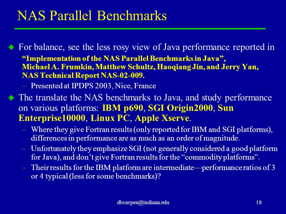 "dbcarpen@indiana.edu18 NAS Parallel Benchmarks u For balance, see the less rosy view of Java performance reported in ""Implementation of the NAS Parall"