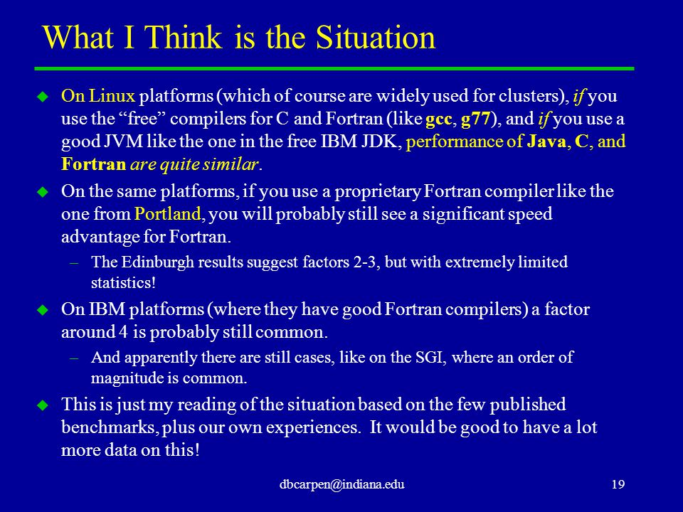 dbcarpen@indiana.edu19 What I Think is the Situation u On Linux platforms (which of course are widely used for clusters), if you use the free compilers for C and Fortran (like gcc, g77), and if you use a good JVM like the one in the free IBM JDK, performance of Java, C, and Fortran are quite similar.