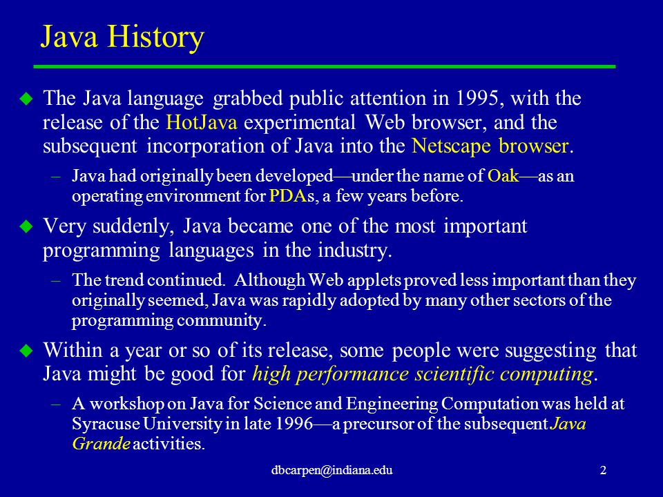 dbcarpen@indiana.edu2 Java History u The Java language grabbed public attention in 1995, with the release of the HotJava experimental Web browser, and the subsequent incorporation of Java into the Netscape browser.