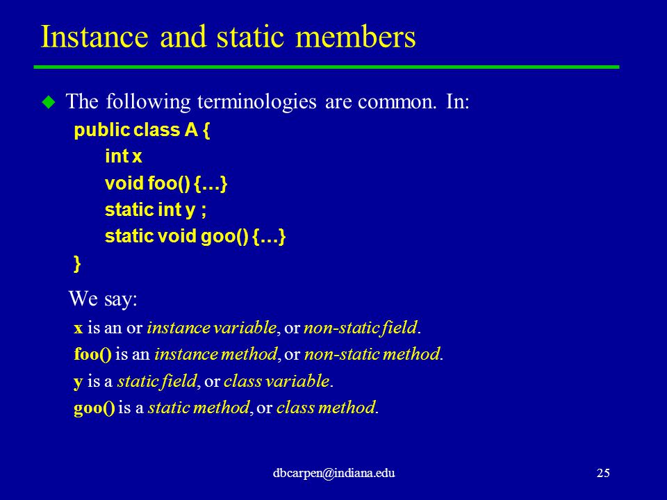 dbcarpen@indiana.edu25 Instance and static members u The following terminologies are common.
