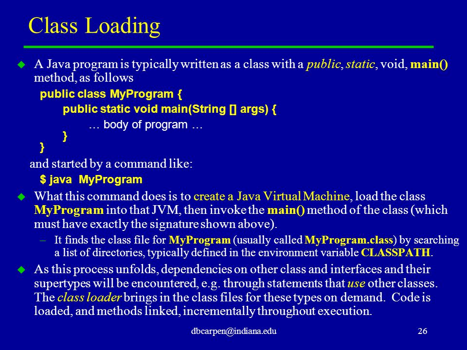 dbcarpen@indiana.edu26 Class Loading u A Java program is typically written as a class with a public, static, void, main() method, as follows public cl