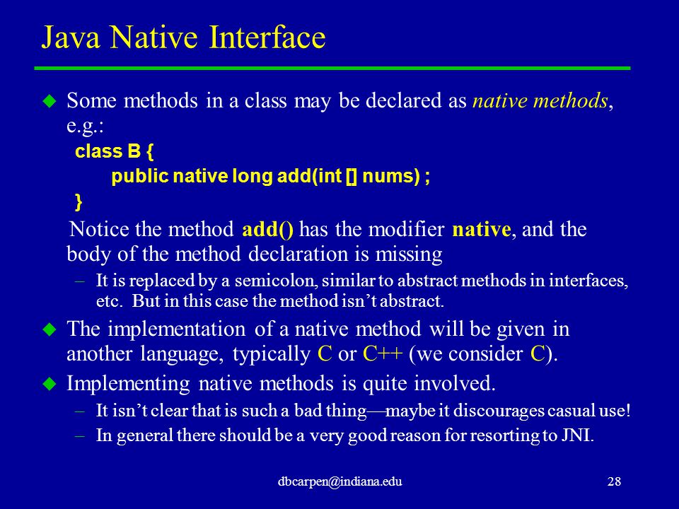 dbcarpen@indiana.edu28 Java Native Interface u Some methods in a class may be declared as native methods, e.g.: class B { public native long add(int [