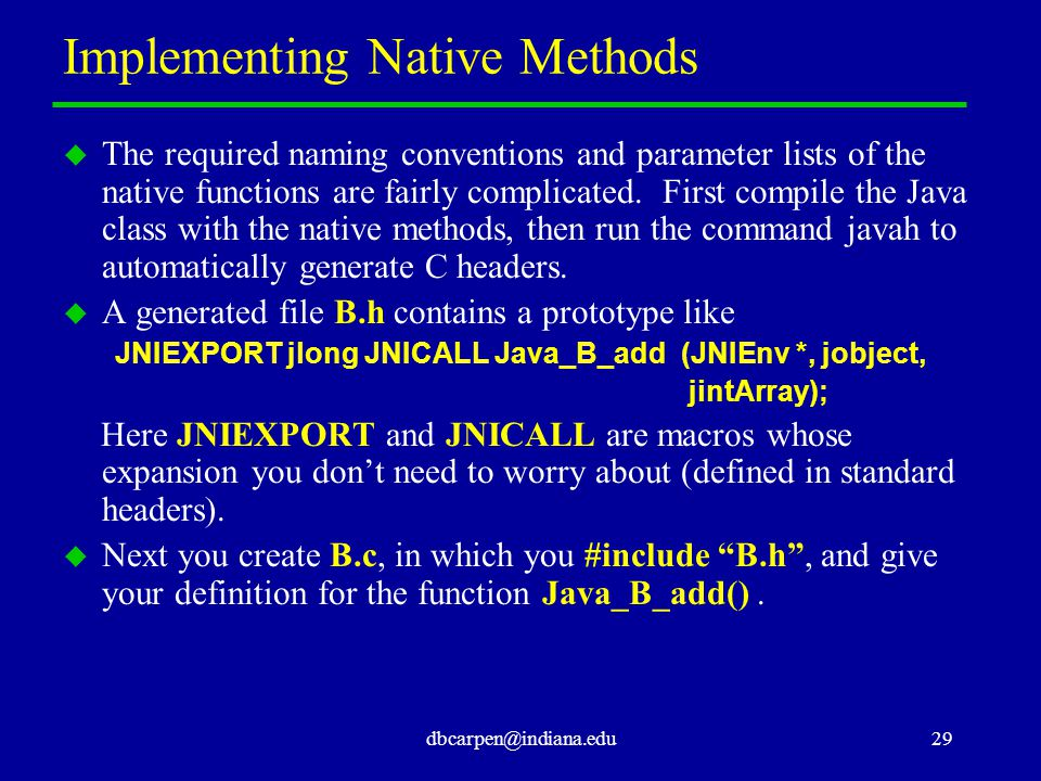 dbcarpen@indiana.edu29 Implementing Native Methods u The required naming conventions and parameter lists of the native functions are fairly complicate