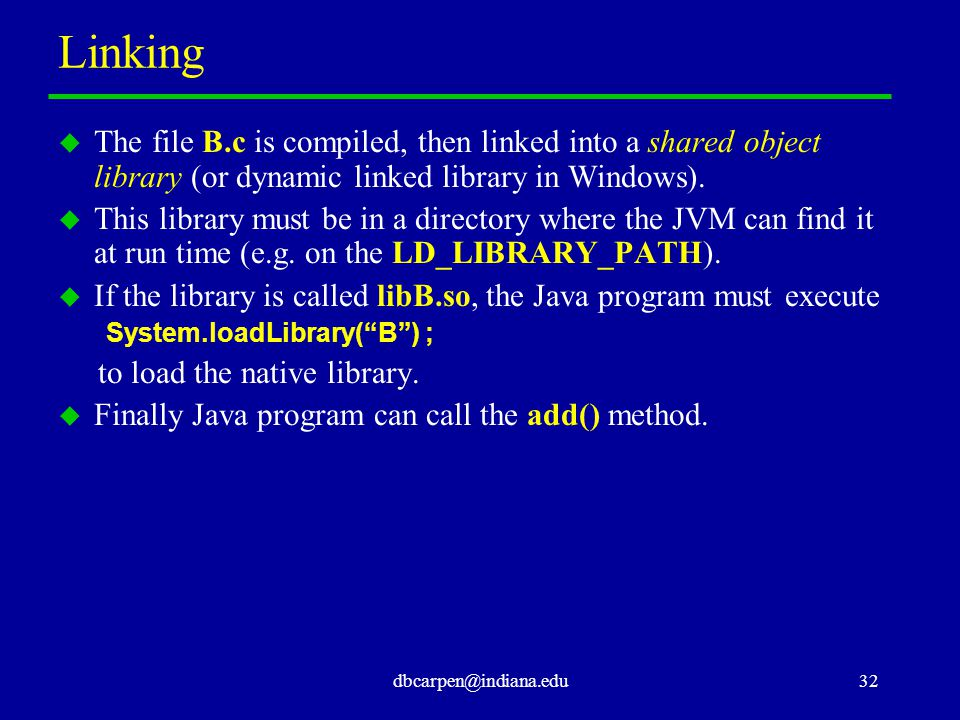 dbcarpen@indiana.edu32 Linking u The file B.c is compiled, then linked into a shared object library (or dynamic linked library in Windows).