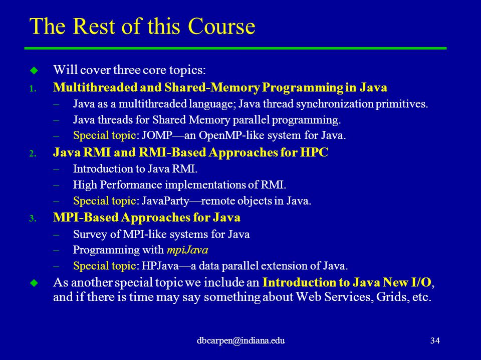 dbcarpen@indiana.edu34 The Rest of this Course u Will cover three core topics: 1. Multithreaded and Shared-Memory Programming in Java –Java as a multi
