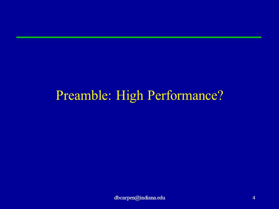 dbcarpen@indiana.edu4 Preamble: High Performance