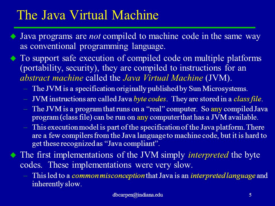 dbcarpen@indiana.edu6 Run-time Compilation u Modern JVMs normally perform some form of compilation from byte codes to machine code on the fly, as the Java program is executed.