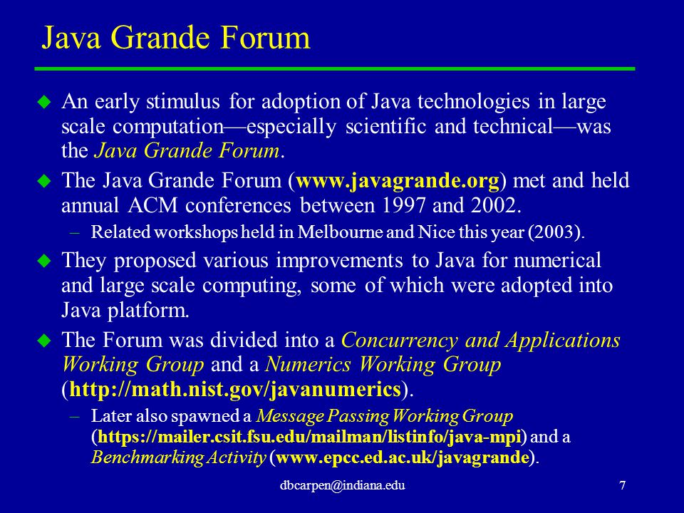 dbcarpen@indiana.edu7 Java Grande Forum u An early stimulus for adoption of Java technologies in large scale computation—especially scientific and technical—was the Java Grande Forum.