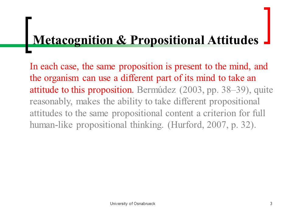 Metacognition & Propositional Attitudes University of Osnabrueck3 In each case, the same proposition is present to the mind, and the organism can use a different part of its mind to take an attitude to this proposition.
